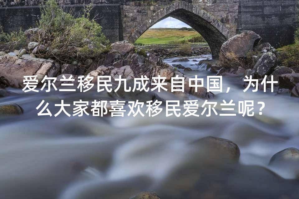 爱尔兰移民九成来自中国,为什么大家都喜欢