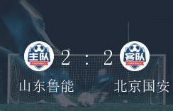中超争冠组,山东鲁能2-2逼平北京国安_北京国安队